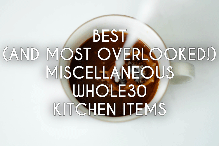 Best (and Most Overlooked!) Miscellaneous Whole30 Kitchen Items