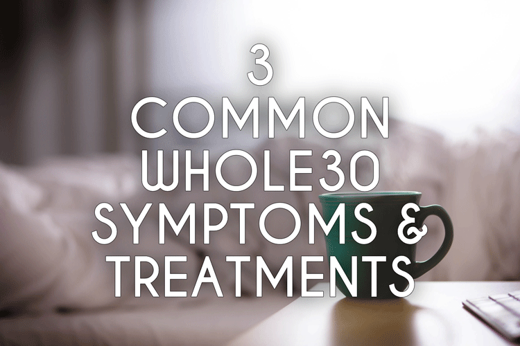 3 Common Whole30 Symptoms & Treatments